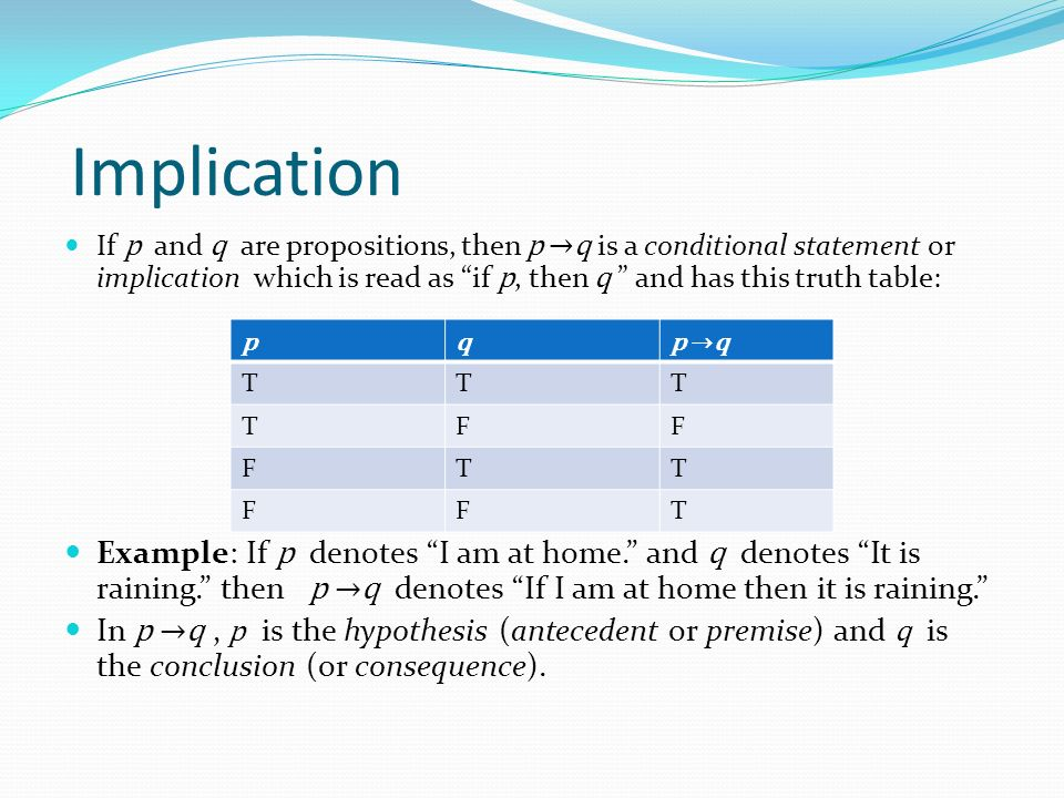 Implication If p and q are propositions, then p →q is a conditional statement or implication which is read as if p, then q and has this truth table: Example: If p denotes I am at home. and q denotes It is raining. then p →q denotes If I am at home then it is raining. In p →q, p is the hypothesis (antecedent or premise) and q is the conclusion (or consequence).
