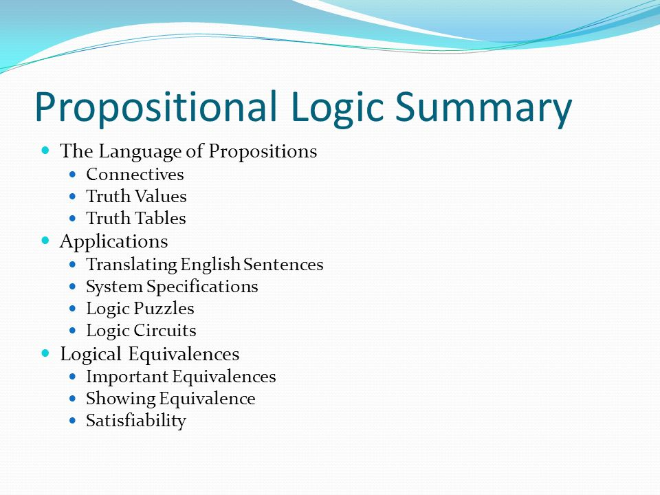 Propositional Logic Summary The Language of Propositions Connectives Truth Values Truth Tables Applications Translating English Sentences System Specifications Logic Puzzles Logic Circuits Logical Equivalences Important Equivalences Showing Equivalence Satisfiability