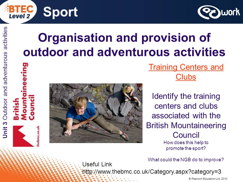 © Pearson Education Ltd, 2010 Sport Unit 3 Outdoor and adventurous activities Organisation and provision of outdoor and adventurous activities Training Centers and Clubs Identify the training centers and clubs associated with the British Mountaineering Council How does this help to promote the sport.