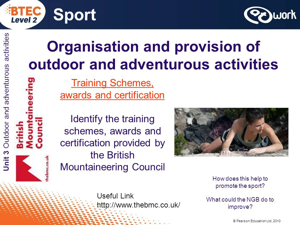 © Pearson Education Ltd, 2010 Sport Unit 3 Outdoor and adventurous activities Organisation and provision of outdoor and adventurous activities Training Schemes, awards and certification Identify the training schemes, awards and certification provided by the British Mountaineering Council Useful Link   How does this help to promote the sport.