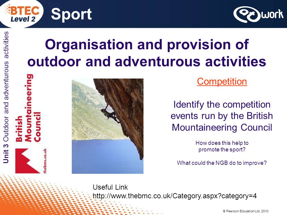 © Pearson Education Ltd, 2010 Sport Unit 3 Outdoor and adventurous activities Organisation and provision of outdoor and adventurous activities Competition Identify the competition events run by the British Mountaineering Council How does this help to promote the sport.