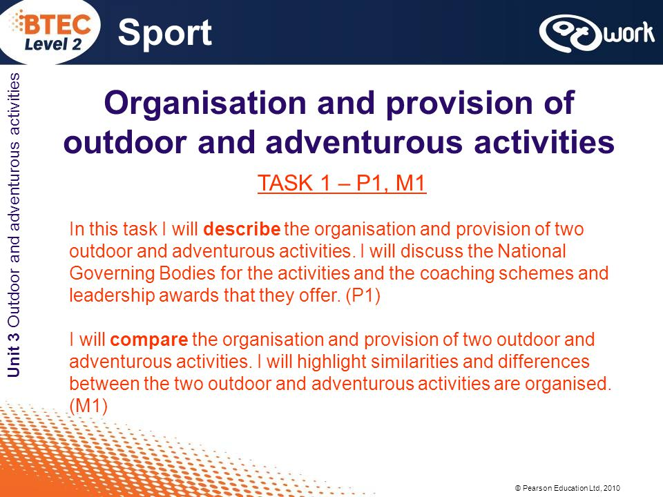 © Pearson Education Ltd, 2010 Sport Unit 3 Outdoor and adventurous activities Organisation and provision of outdoor and adventurous activities TASK 1 – P1, M1 In this task I will describe the organisation and provision of two outdoor and adventurous activities.