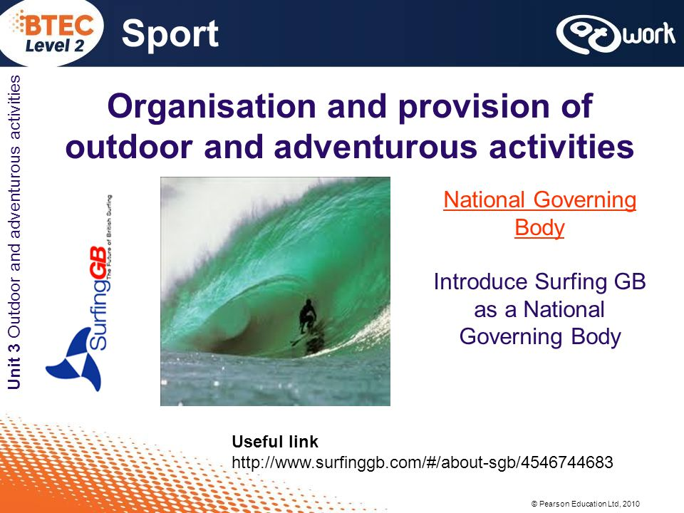© Pearson Education Ltd, 2010 Sport Unit 3 Outdoor and adventurous activities Organisation and provision of outdoor and adventurous activities National Governing Body Introduce Surfing GB as a National Governing Body Useful link