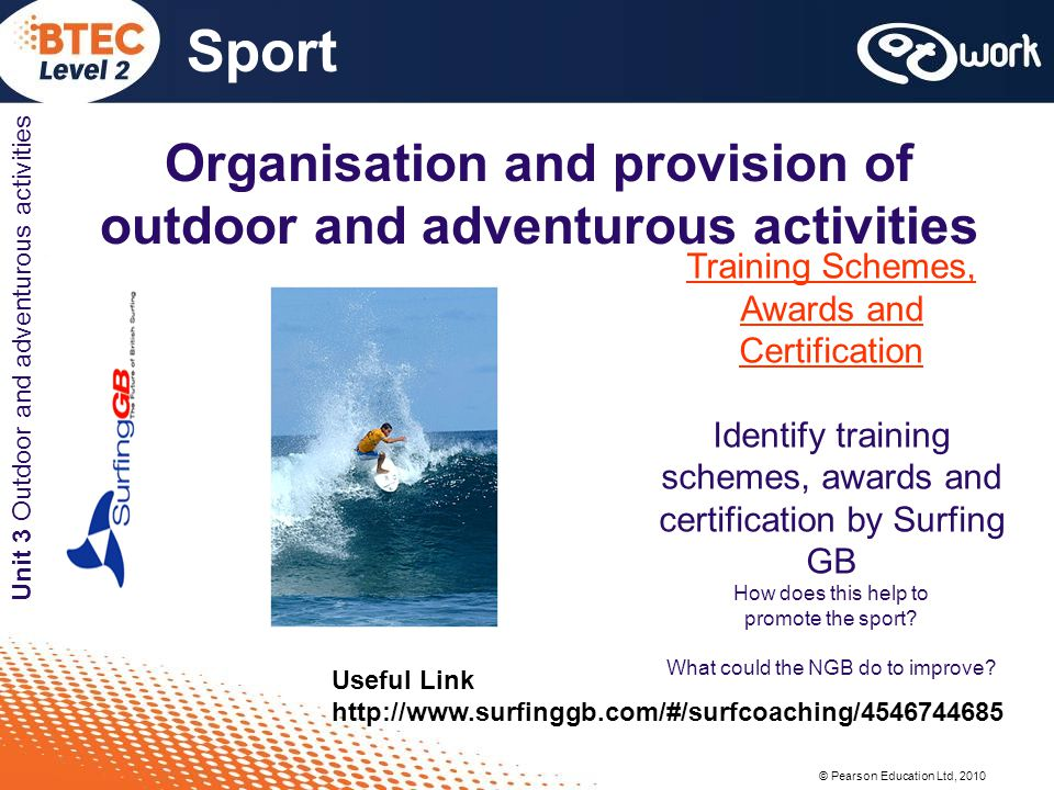© Pearson Education Ltd, 2010 Sport Unit 3 Outdoor and adventurous activities Organisation and provision of outdoor and adventurous activities Training Schemes, Awards and Certification Identify training schemes, awards and certification by Surfing GB How does this help to promote the sport.