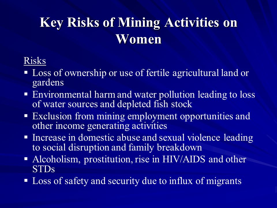 Key Risks of Mining Activities on Women Risks   Loss of ownership or use of fertile agricultural land or gardens   Environmental harm and water pollution leading to loss of water sources and depleted fish stock   Exclusion from mining employment opportunities and other income generating activities   Increase in domestic abuse and sexual violence leading to social disruption and family breakdown   Alcoholism, prostitution, rise in HIV/AIDS and other STDs   Loss of safety and security due to influx of migrants