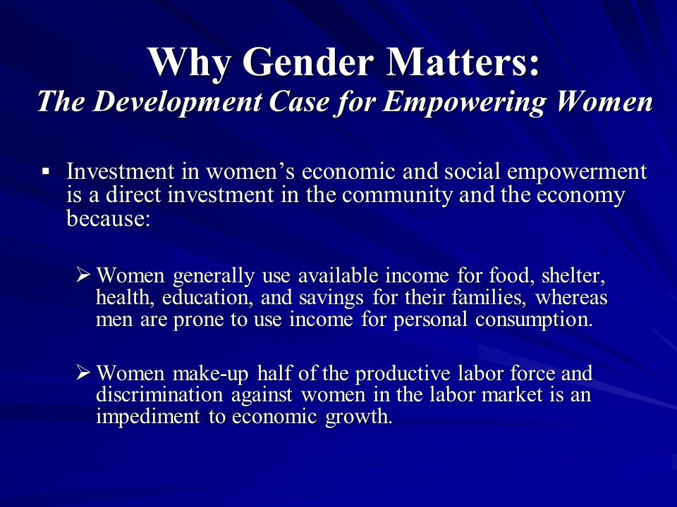 Why Gender Matters: The Development Case for Empowering Women  Investment in women's economic and social empowerment is a direct investment in the community and the economy because:  Women generally use available income for food, shelter, health, education, and savings for their families, whereas men are prone to use income for personal consumption.