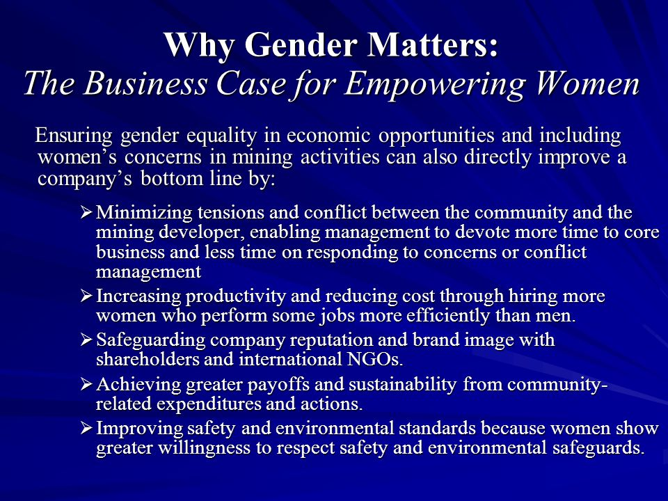 Why Gender Matters: The Business Case for Empowering Women Ensuring gender equality in economic opportunities and including women's concerns in mining activities can also directly improve a company's bottom line by: Ensuring gender equality in economic opportunities and including women's concerns in mining activities can also directly improve a company's bottom line by:  Minimizing tensions and conflict between the community and the mining developer, enabling management to devote more time to core business and less time on responding to concerns or conflict management  Increasing productivity and reducing cost through hiring more women who perform some jobs more efficiently than men.