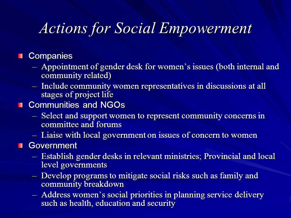 Actions for Social Empowerment Companies –Appointment of gender desk for women's issues (both internal and community related) –Include community women representatives in discussions at all stages of project life Communities and NGOs –Select and support women to represent community concerns in committee and forums –Liaise with local government on issues of concern to women Government –Establish gender desks in relevant ministries; Provincial and local level governments –Develop programs to mitigate social risks such as family and community breakdown –Address women's social priorities in planning service delivery such as health, education and security