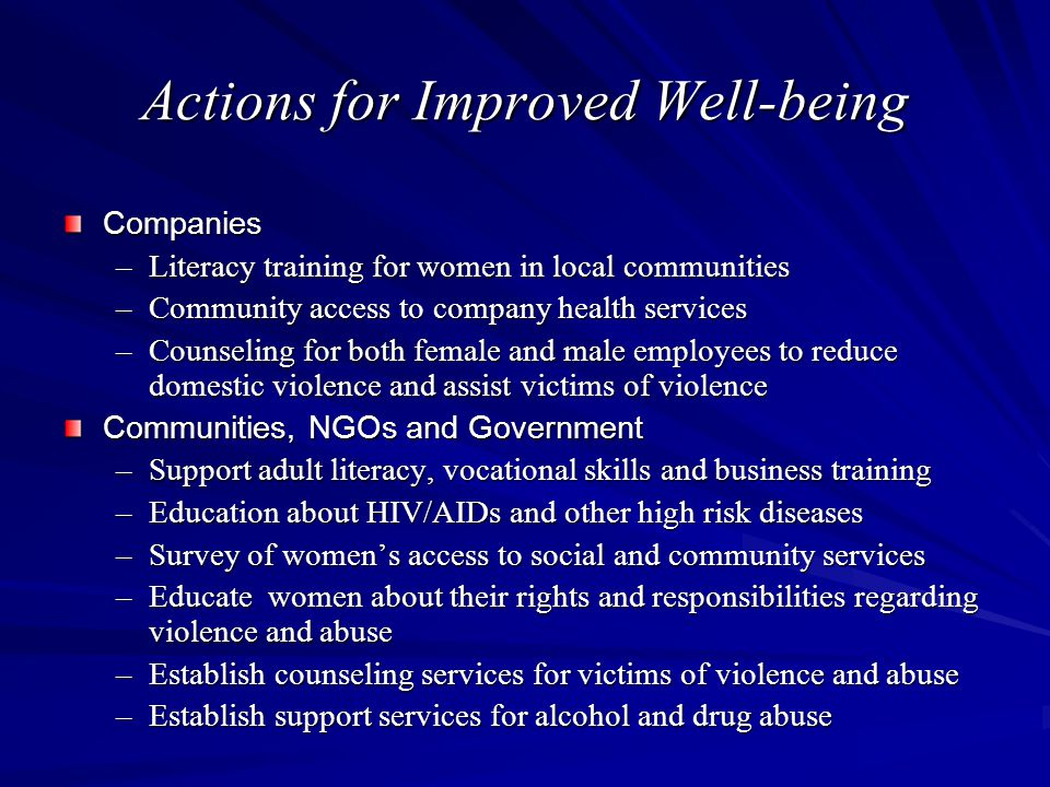 Actions for Improved Well-being Companies –Literacy training for women in local communities –Community access to company health services –Counseling for both female and male employees to reduce domestic violence and assist victims of violence Communities, NGOs and Government –Support adult literacy, vocational skills and business training –Education about HIV/AIDs and other high risk diseases –Survey of women's access to social and community services –Educate women about their rights and responsibilities regarding violence and abuse –Establish counseling services for victims of violence and abuse –Establish support services for alcohol and drug abuse