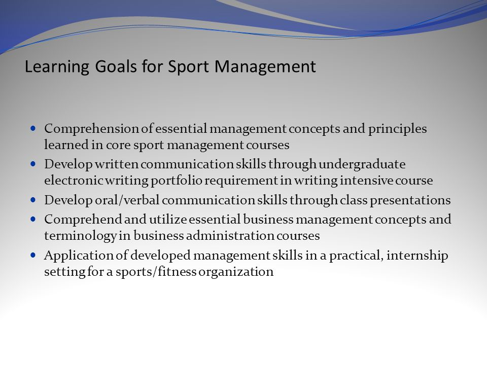 Learning Goals for Sport Management Comprehension of essential management concepts and principles learned in core sport management courses Develop written communication skills through undergraduate electronic writing portfolio requirement in writing intensive course Develop oral/verbal communication skills through class presentations Comprehend and utilize essential business management concepts and terminology in business administration courses Application of developed management skills in a practical, internship setting for a sports/fitness organization