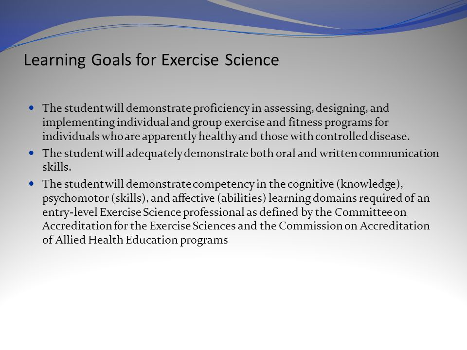 Learning Goals for Exercise Science The student will demonstrate proficiency in assessing, designing, and implementing individual and group exercise and fitness programs for individuals who are apparently healthy and those with controlled disease.