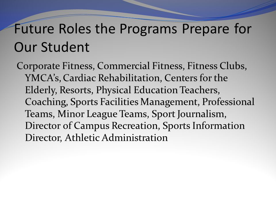 Future Roles the Programs Prepare for Our Student Corporate Fitness, Commercial Fitness, Fitness Clubs, YMCA's, Cardiac Rehabilitation, Centers for the Elderly, Resorts, Physical Education Teachers, Coaching, Sports Facilities Management, Professional Teams, Minor League Teams, Sport Journalism, Director of Campus Recreation, Sports Information Director, Athletic Administration