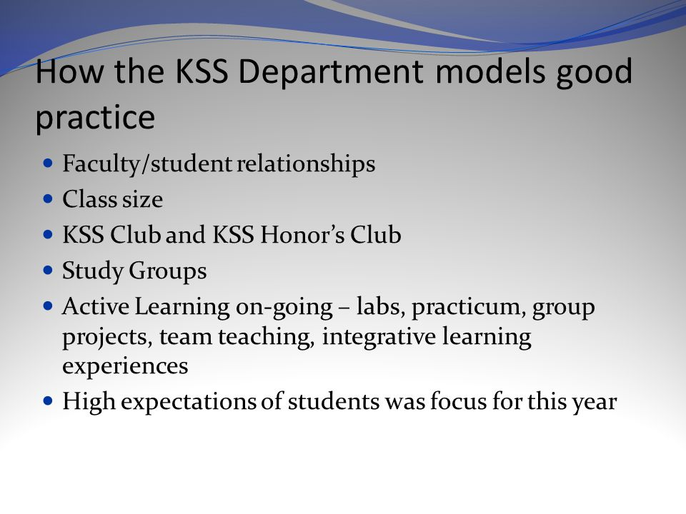 How the KSS Department models good practice Faculty/student relationships Class size KSS Club and KSS Honor's Club Study Groups Active Learning on-going – labs, practicum, group projects, team teaching, integrative learning experiences High expectations of students was focus for this year
