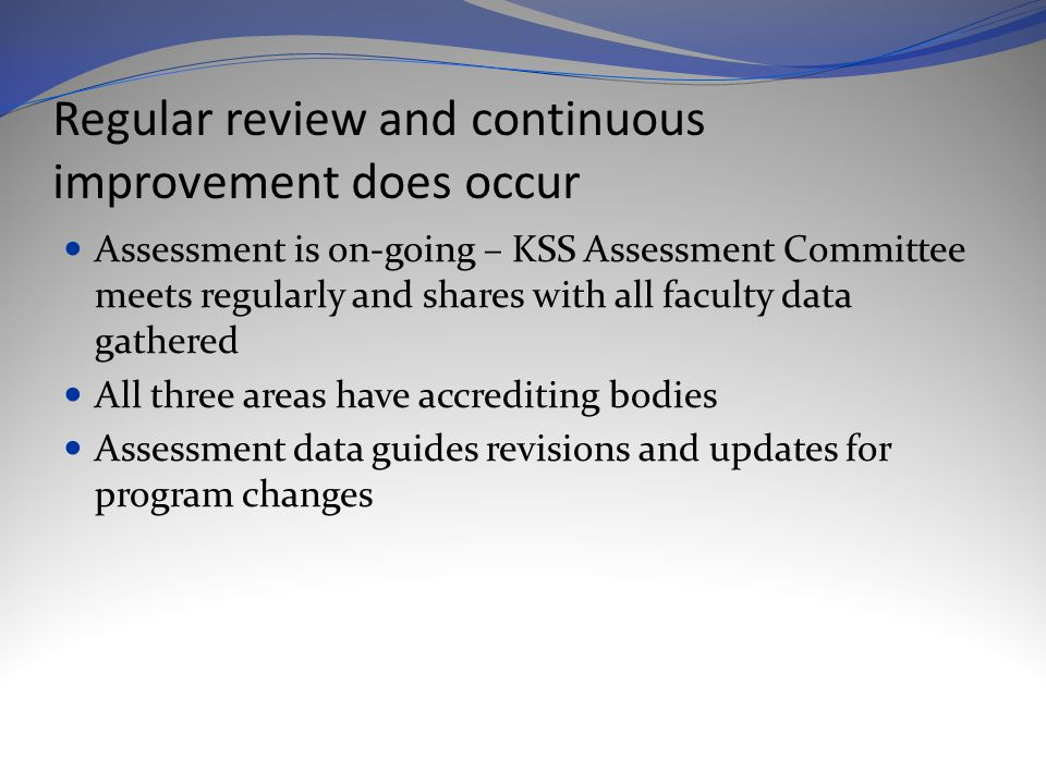 Regular review and continuous improvement does occur Assessment is on-going – KSS Assessment Committee meets regularly and shares with all faculty data gathered All three areas have accrediting bodies Assessment data guides revisions and updates for program changes