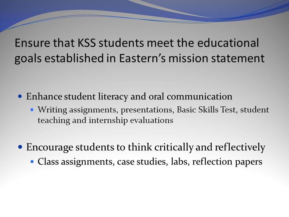 Ensure that KSS students meet the educational goals established in Eastern's mission statement Enhance student literacy and oral communication Writing assignments, presentations, Basic Skills Test, student teaching and internship evaluations Encourage students to think critically and reflectively Class assignments, case studies, labs, reflection papers