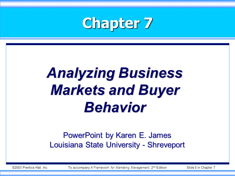 ©2003 Prentice Hall, Inc.To accompany A Framework for Marketing Management, 2 nd Edition Slide 0 in Chapter 7 Chapter 7 Analyzing Business Markets and Buyer Behavior PowerPoint by Karen E.