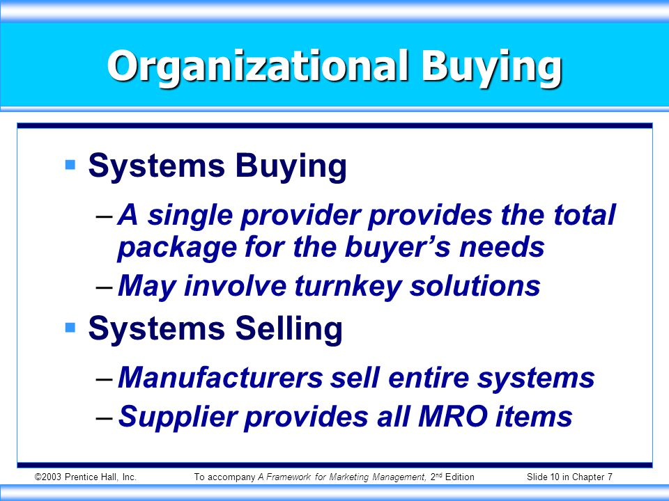 ©2003 Prentice Hall, Inc.To accompany A Framework for Marketing Management, 2 nd Edition Slide 10 in Chapter 7 Organizational Buying  Systems Buying –A single provider provides the total package for the buyer's needs –May involve turnkey solutions  Systems Selling –Manufacturers sell entire systems –Supplier provides all MRO items