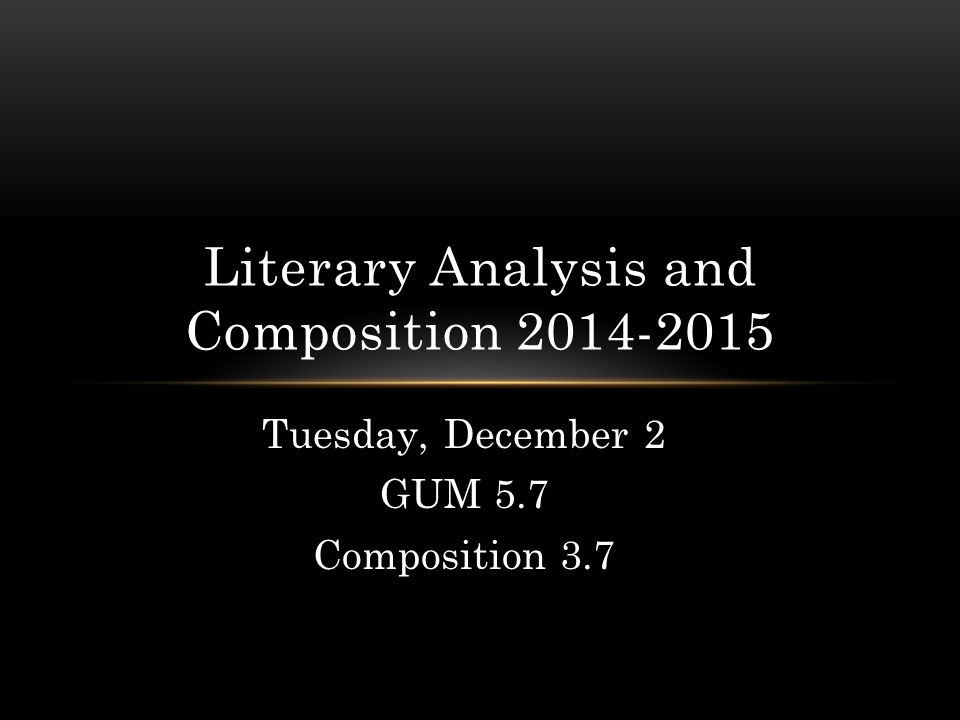 Tuesday, December 2 GUM 5.7 Composition 3.7 Literary Analysis and Composition