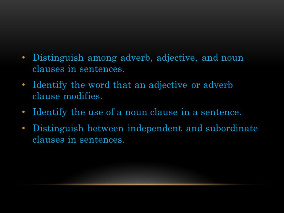 Distinguish among adverb, adjective, and noun clauses in sentences.
