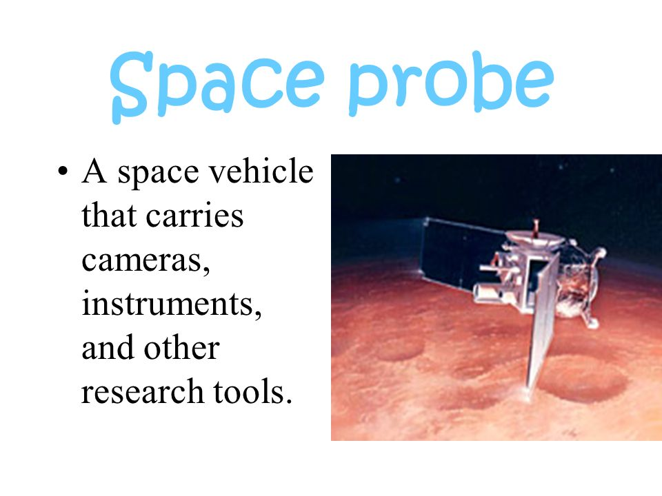 Space probe A space vehicle that carries cameras, instruments, and other research tools.