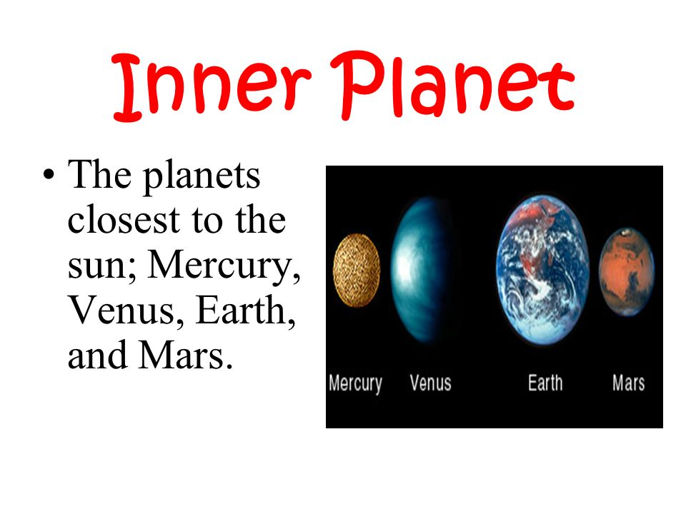 Inner Planet The planets closest to the sun; Mercury, Venus, Earth, and Mars.