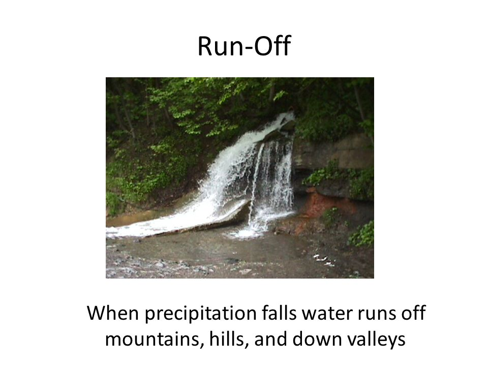 Run-Off When precipitation falls water runs off mountains, hills, and down valleys