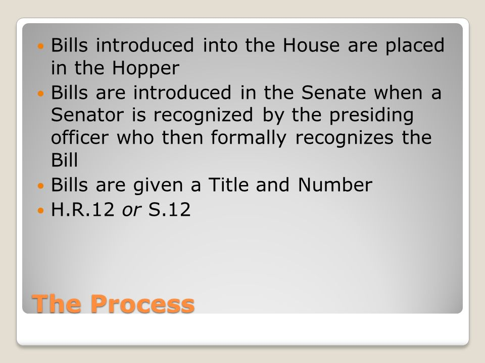 The Process Bills introduced into the House are placed in the Hopper Bills are introduced in the Senate when a Senator is recognized by the presiding officer who then formally recognizes the Bill Bills are given a Title and Number H.R.12 or S.12