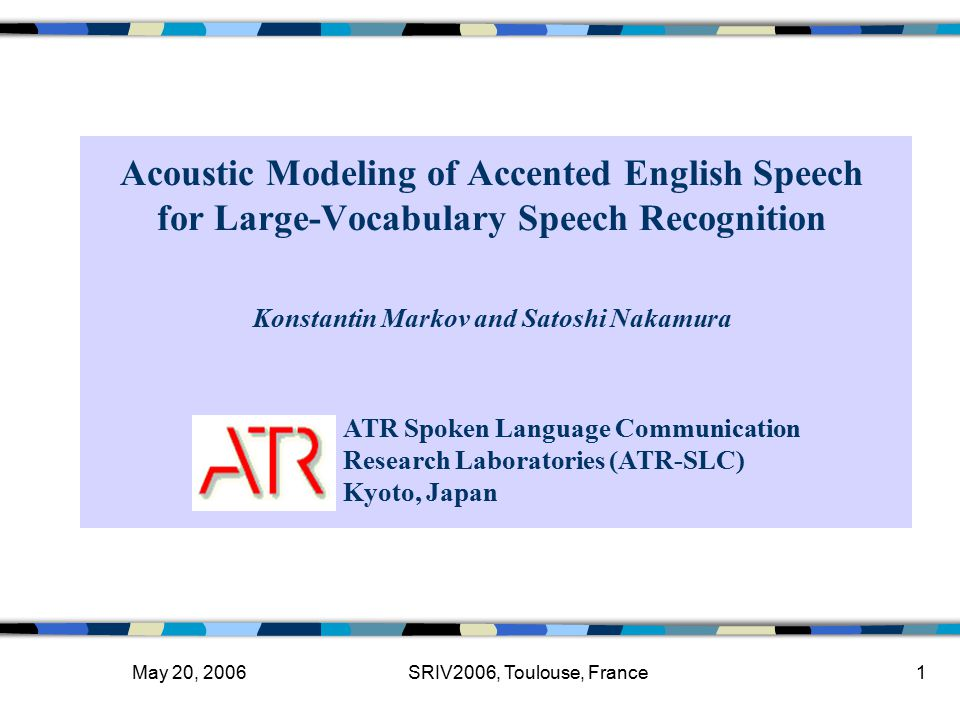 May 20, 2006SRIV2006, Toulouse, France1 Acoustic Modeling of Accented English Speech for Large-Vocabulary Speech Recognition ATR Spoken Language Communication Research Laboratories (ATR-SLC) Kyoto, Japan Konstantin Markov and Satoshi Nakamura