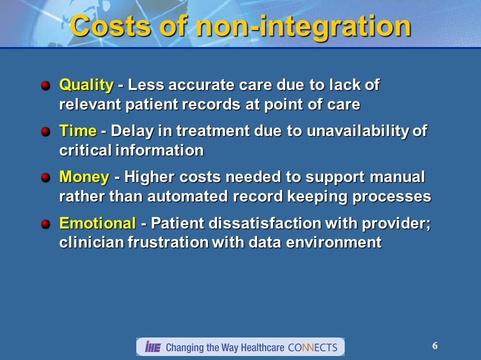 6 Costs of non-integration Quality - Less accurate care due to lack of relevant patient records at point of care Time - Delay in treatment due to unavailability of critical information Money - Higher costs needed to support manual rather than automated record keeping processes Emotional - Patient dissatisfaction with provider; clinician frustration with data environment