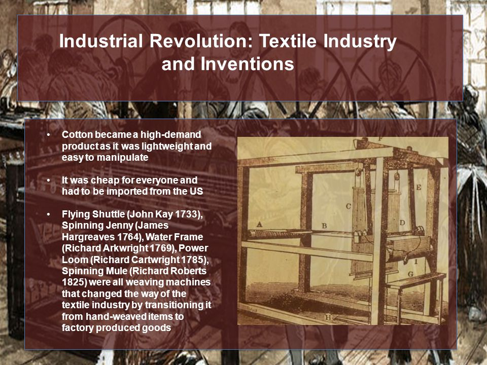 Industrial Revolution: Textile Industry and Inventions Cotton became a high-demand product as it was lightweight and easy to manipulate It was cheap for everyone and had to be imported from the US Flying Shuttle (John Kay 1733), Spinning Jenny (James Hargreaves 1764), Water Frame (Richard Arkwright 1769), Power Loom (Richard Cartwright 1785), Spinning Mule (Richard Roberts 1825) were all weaving machines that changed the way of the textile industry by transitioning it from hand-weaved items to factory produced goods