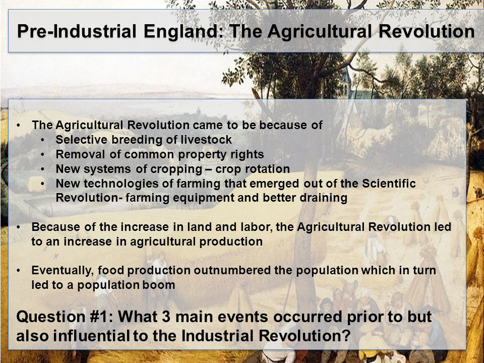 Pre-Industrial England: The Agricultural Revolution The Agricultural Revolution came to be because of Selective breeding of livestock Removal of common property rights New systems of cropping – crop rotation New technologies of farming that emerged out of the Scientific Revolution- farming equipment and better draining Because of the increase in land and labor, the Agricultural Revolution led to an increase in agricultural production Eventually, food production outnumbered the population which in turn led to a population boom Question #1: What 3 main events occurred prior to but also influential to the Industrial Revolution