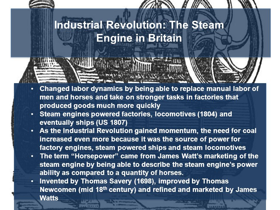 Industrial Revolution: The Steam Engine in Britain Changed labor dynamics by being able to replace manual labor of men and horses and take on stronger tasks in factories that produced goods much more quickly Steam engines powered factories, locomotives (1804) and eventually ships (US 1807) As the Industrial Revolution gained momentum, the need for coal increased even more because it was the source of power for factory engines, steam powered ships and steam locomotives The term Horsepower came from James Watt's marketing of the steam engine by being able to describe the steam engine's power ability as compared to a quantity of horses.