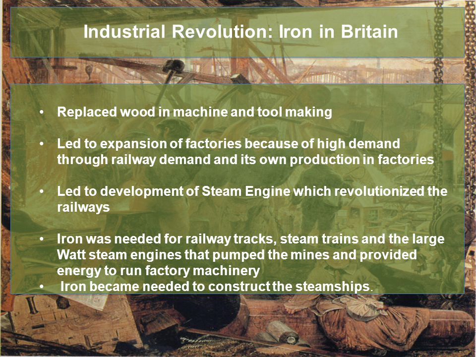 Industrial Revolution: Iron in Britain Replaced wood in machine and tool making Led to expansion of factories because of high demand through railway demand and its own production in factories Led to development of Steam Engine which revolutionized the railways Iron was needed for railway tracks, steam trains and the large Watt steam engines that pumped the mines and provided energy to run factory machinery Iron became needed to construct the steamships.
