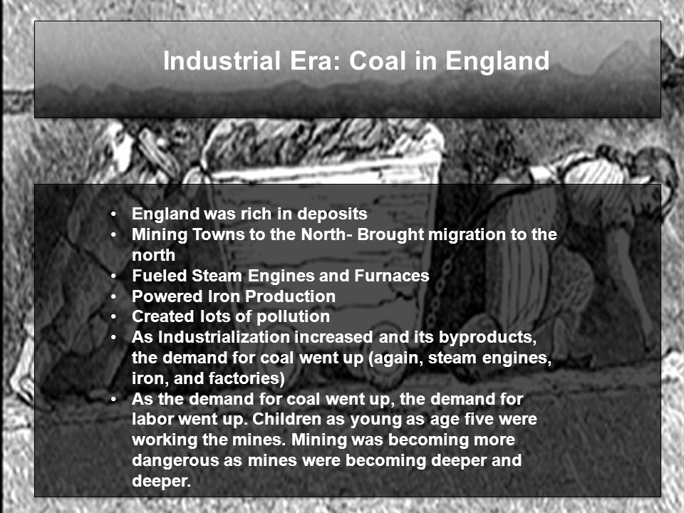 Industrial Era: Coal in England England was rich in deposits Mining Towns to the North- Brought migration to the north Fueled Steam Engines and Furnaces Powered Iron Production Created lots of pollution As Industrialization increased and its byproducts, the demand for coal went up (again, steam engines, iron, and factories) As the demand for coal went up, the demand for labor went up.