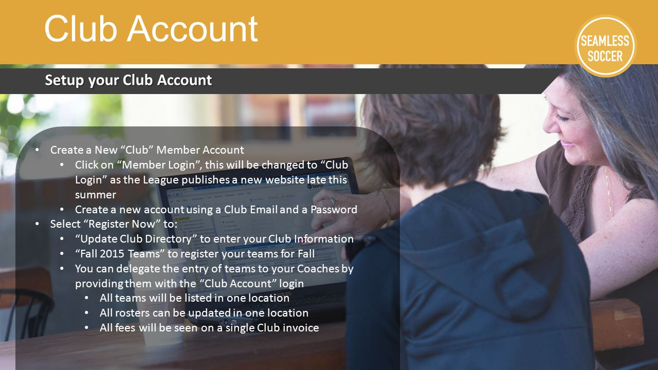 Setup your Club Account Club Account Create a New Club Member Account Click on Member Login , this will be changed to Club Login as the League publishes a new website late this summer Create a new account using a Club  and a Password Select Register Now to: Update Club Directory to enter your Club Information Fall 2015 Teams to register your teams for Fall You can delegate the entry of teams to your Coaches by providing them with the Club Account login All teams will be listed in one location All rosters can be updated in one location All fees will be seen on a single Club invoice