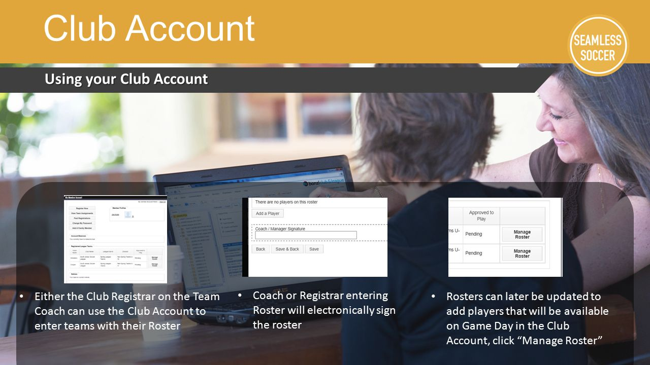 Using your Club Account Club Account Either the Club Registrar on the Team Coach can use the Club Account to enter teams with their Roster Rosters can later be updated to add players that will be available on Game Day in the Club Account, click Manage Roster Coach or Registrar entering Roster will electronically sign the roster