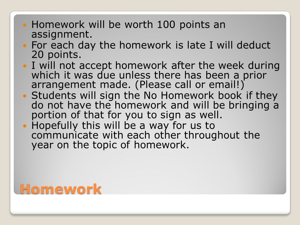 Homework Homework will be worth 100 points an assignment.