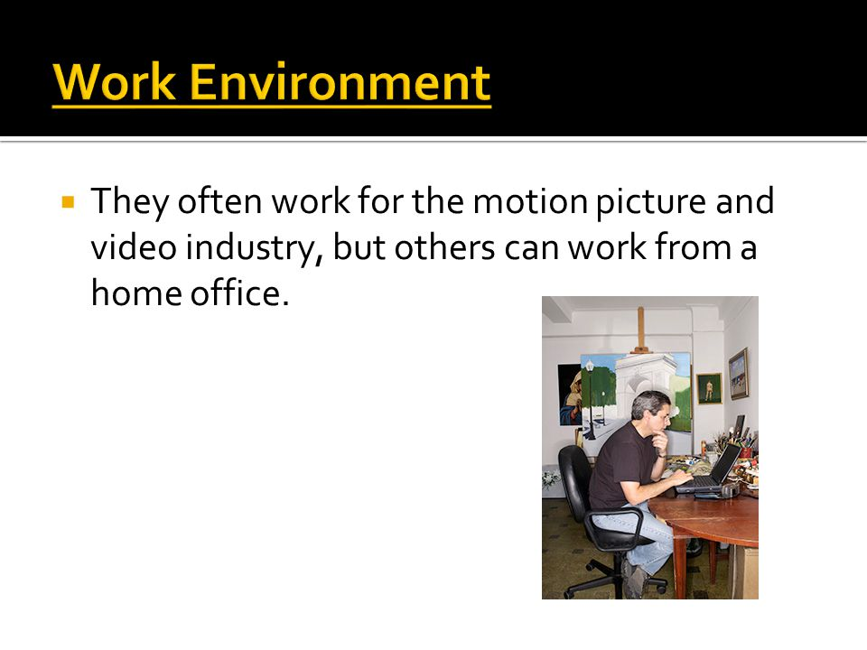  They often work for the motion picture and video industry, but others can work from a home office.
