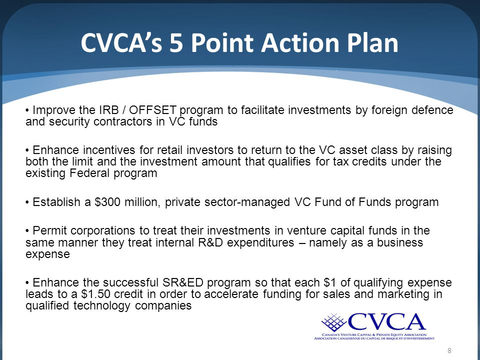 CVCA's 5 Point Action Plan Improve the IRB / OFFSET program to facilitate investments by foreign defence and security contractors in VC funds Enhance incentives for retail investors to return to the VC asset class by raising both the limit and the investment amount that qualifies for tax credits under the existing Federal program Establish a $300 million, private sector-managed VC Fund of Funds program Permit corporations to treat their investments in venture capital funds in the same manner they treat internal R&D expenditures – namely as a business expense Enhance the successful SR&ED program so that each $1 of qualifying expense leads to a $1.50 credit in order to accelerate funding for sales and marketing in qualified technology companies 8