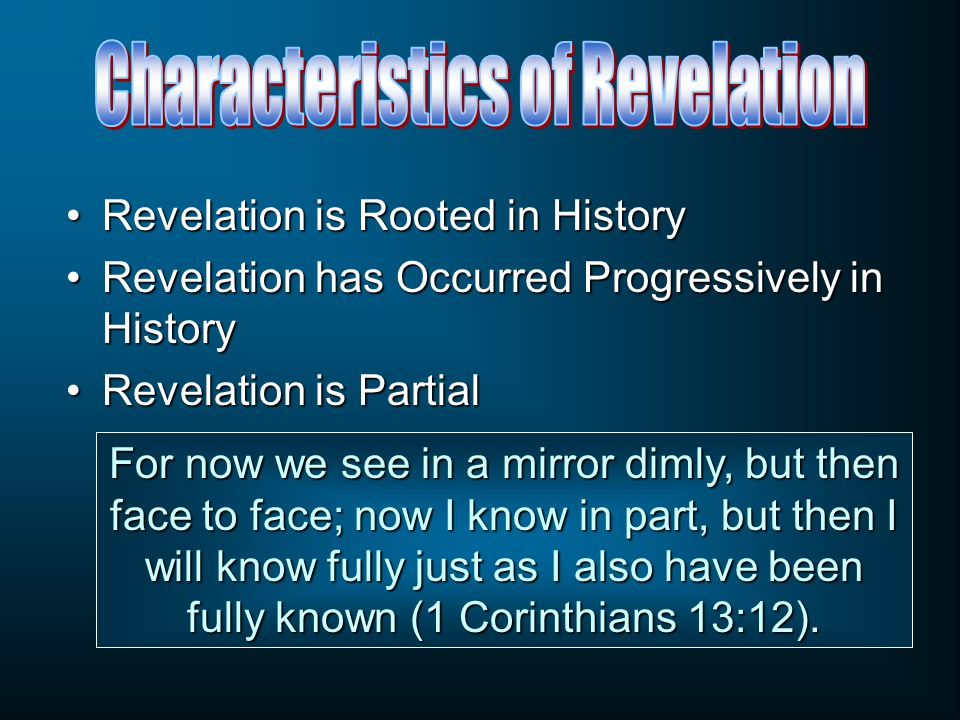 Revelation is Rooted in HistoryRevelation is Rooted in History Revelation has Occurred Progressively in HistoryRevelation has Occurred Progressively in History Revelation is PartialRevelation is Partial For now we see in a mirror dimly, but then face to face; now I know in part, but then I will know fully just as I also have been fully known (1 Corinthians 13:12).