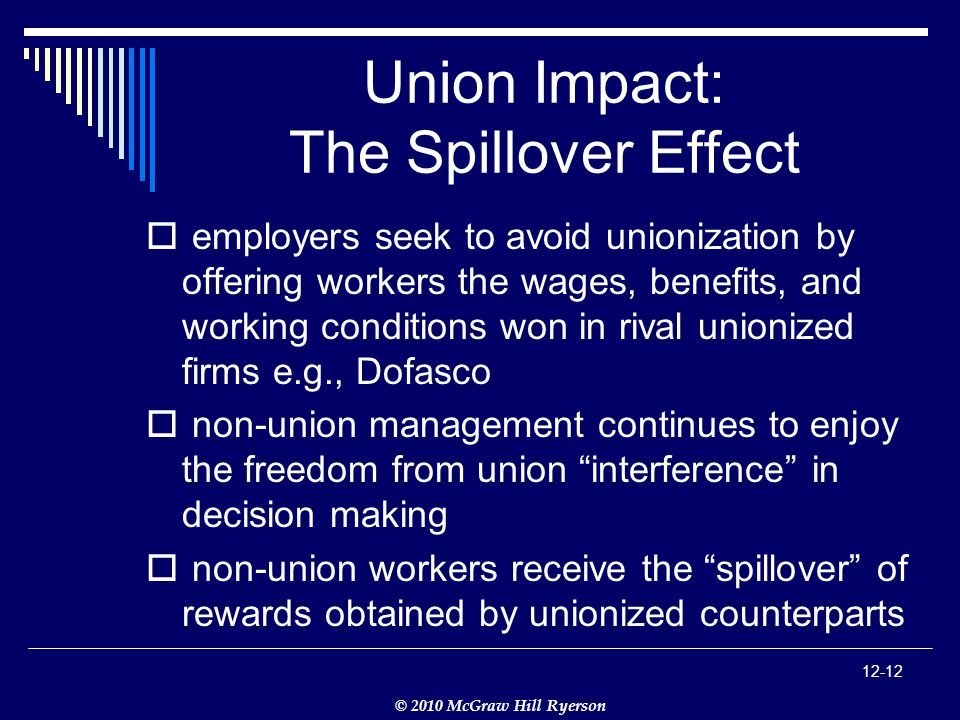 © 2010 McGraw Hill Ryerson Union Impact: The Spillover Effect  employers seek to avoid unionization by offering workers the wages, benefits, and working conditions won in rival unionized firms e.g., Dofasco  non-union management continues to enjoy the freedom from union interference in decision making  non-union workers receive the spillover of rewards obtained by unionized counterparts