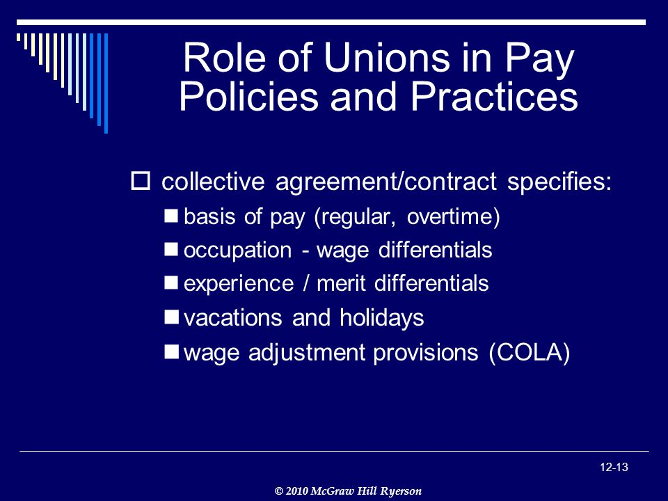 © 2010 McGraw Hill Ryerson Role of Unions in Pay Policies and Practices  collective agreement/contract specifies: basis of pay (regular, overtime) occupation - wage differentials experience / merit differentials vacations and holidays wage adjustment provisions (COLA)