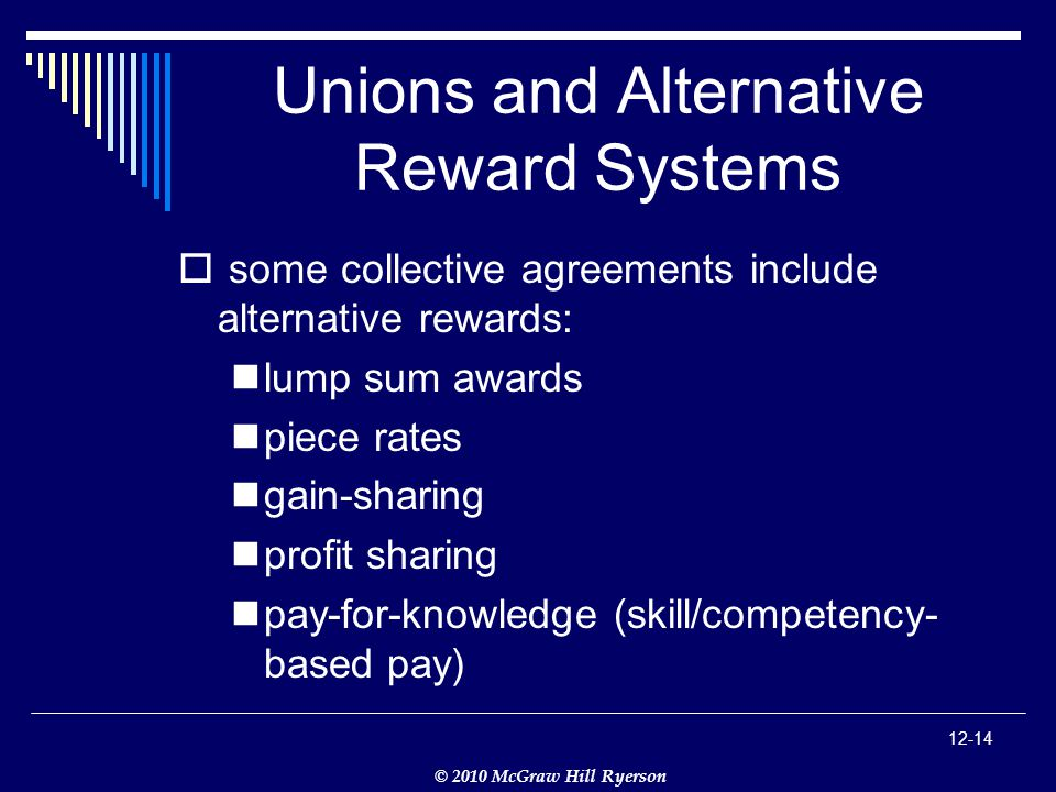 © 2010 McGraw Hill Ryerson Unions and Alternative Reward Systems  some collective agreements include alternative rewards: lump sum awards piece rates gain-sharing profit sharing pay-for-knowledge (skill/competency- based pay)
