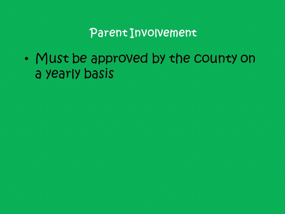 Parent Involvement Must be approved by the county on a yearly basis
