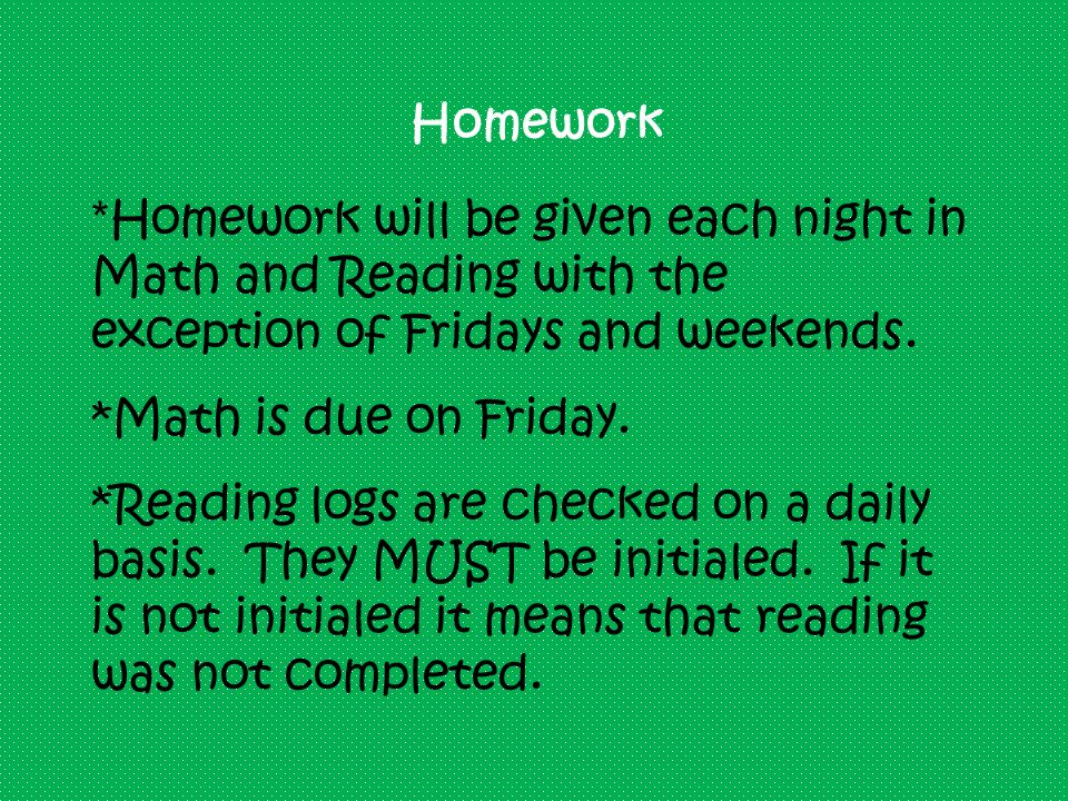 Homework * Homework will be given each night in Math and Reading with the exception of Fridays and weekends.