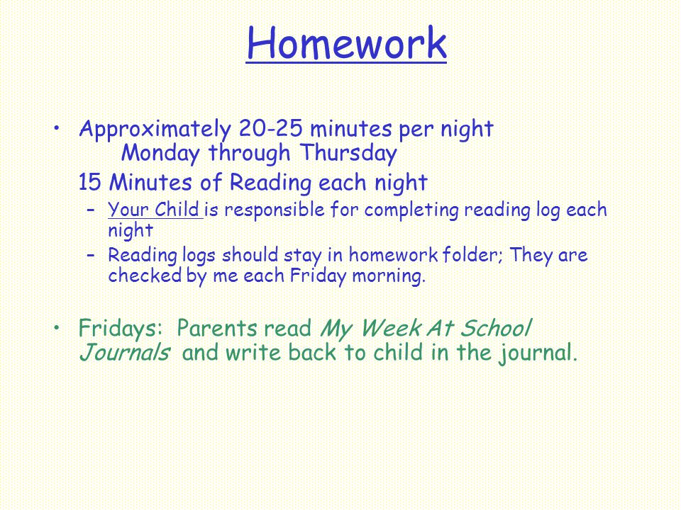 Homework Approximately minutes per night Monday through Thursday 15 Minutes of Reading each night –Your Child is responsible for completing reading log each night –Reading logs should stay in homework folder; They are checked by me each Friday morning.