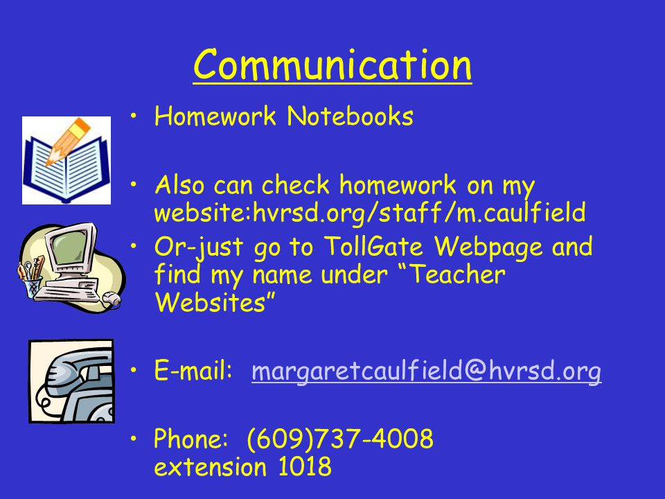 Communication Homework Notebooks Also can check homework on my website:hvrsd.org/staff/m.caulfield Or-just go to TollGate Webpage and find my name under Teacher Websites   Phone: (609) extension 1018