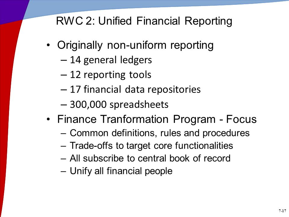 7-17 RWC 2: Unified Financial Reporting Originally non-uniform reporting – 14 general ledgers – 12 reporting tools – 17 financial data repositories – 300,000 spreadsheets Finance Tranformation Program - Focus –Common definitions, rules and procedures –Trade-offs to target core functionalities –All subscribe to central book of record –Unify all financial people