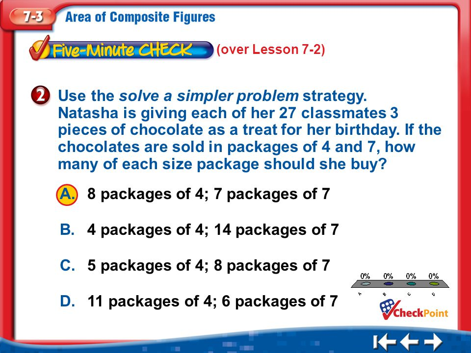 1.A 2.B 3.C 4.D Five Minute Check 2 A.8 packages of 4; 7 packages of 7 B.4 packages of 4; 14 packages of 7 C.5 packages of 4; 8 packages of 7 D.11 packages of 4; 6 packages of 7 Use the solve a simpler problem strategy.