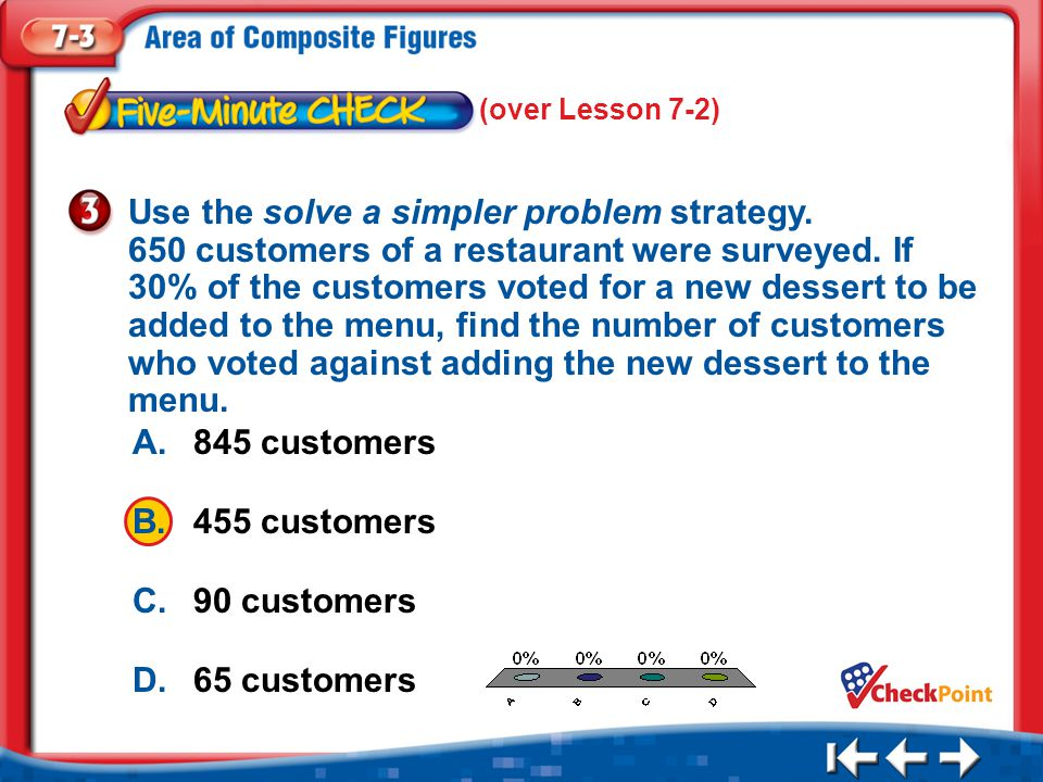 1.A 2.B 3.C 4.D Five Minute Check 3 A.845 customers B.455 customers C.90 customers D.65 customers Use the solve a simpler problem strategy.